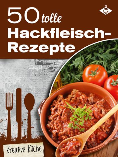50 tolle Hackfleisch-Rezepte - Schmackhafte und kreative Gerichte für jeden Tag - cover