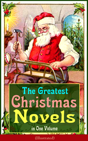The Greatest Christmas Novels in One Volume (Illustrated) - Life and Adventures of Santa Claus The Romance of a Christmas Card The Little City of Hope The Wonderful Life Little Women Anne of Green Gables Little Lord Fauntleroy Peter Pan… - cover