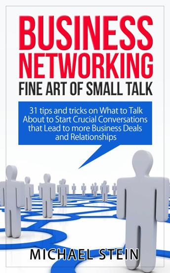 Business Networking: Fine art of Small Talk 31 Tips and Tricks on What to Talk About to Start Crucial Conversations that Lead to more Business Deals and Relationships - cover