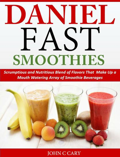 Daniel Fast Smoothies Scrumptious and Nutritious Blend of Flavors That Make Up a Mouth Watering Array of Smoothie Beverages - cover