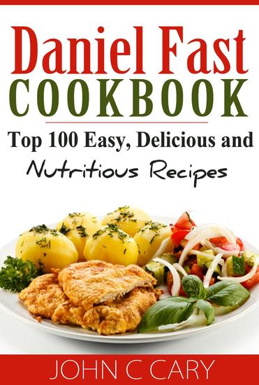 Daniel Fast Cookbook Top 100 Easy Delicious and Nutritious Recipes - cover