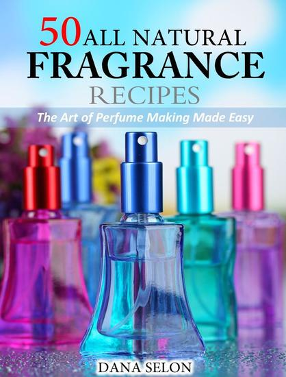 50 All Natural Fragrance Recipes The Art of Perfume Making Made Easy - cover