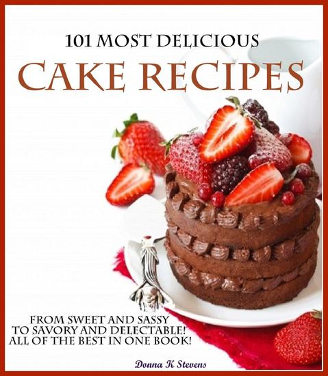 101 Most Delicious Cake Recipes From Sweet and Sassy to Savory and Delectable! All of the Best in One Book! - cover