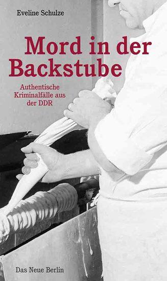 Mord in der Backstube - Authentische Kriminalfälle aus der DDR - cover
