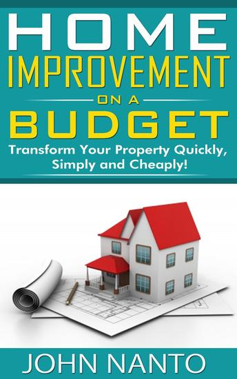 Home Improvement On A Budget: Transform Your Property Quickly Simply And Cheaply! - cover