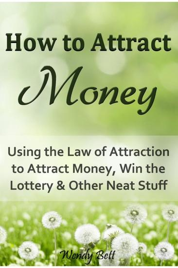 How to Attract Money: Using the Law of Attraction to Attract Money Win the Lottery and Other Neat Stuff - cover