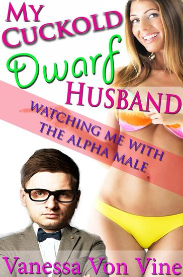 My Cuckold Dwarf Husband: Watching Me With the Alpha Male - My Cuckold Dwarf Husband: #1 - cover