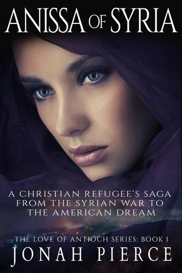 Anissa of Syria: A Christian Refugee's Saga from the Syrian War to the American Dream - The Love of Antioch #1 - cover