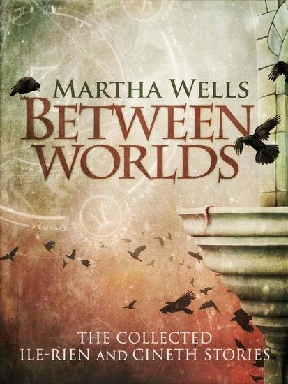 Between Worlds: the Collected Ile-Rien and Cineth Stories - cover