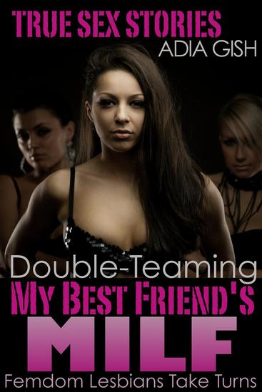 Double-Teaming My Best Friend's MILF: Femdom Lesbians Take Turns - True Sex Stories - cover