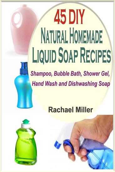 45 DIY Natural Homemade Liquid Soap Recipes: Shampoo Bubble Bath Shower Gel Hand Wash and Dishwashing Soap - cover