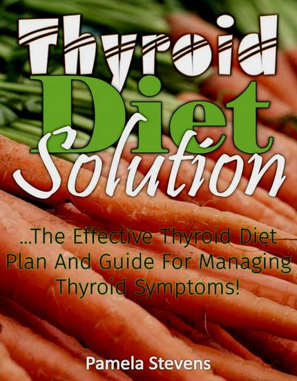 Thyroid Diet Solution :The Effective Thyroid Diet Plan and Guide to Ma naging Thyroid Symptoms - cover