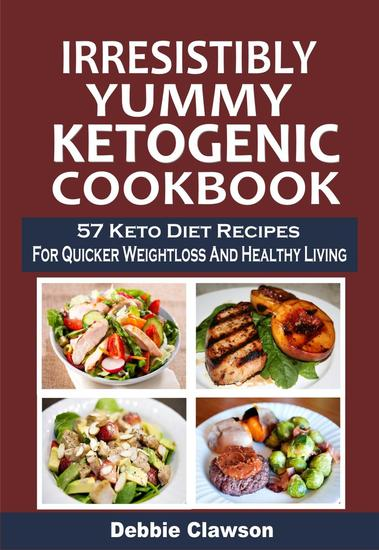Irresistibly Yummy Ketogenic Cookbook: 57 Keto Diet Recipes For Quicker Weightloss And Healthy Living - cover