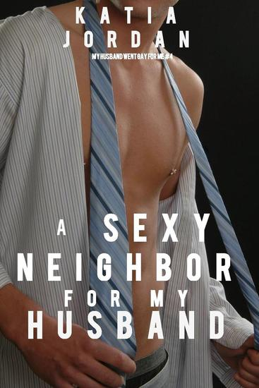 A Sexy Neighbor for My Husband - My Husband Went Gay for Me - cover