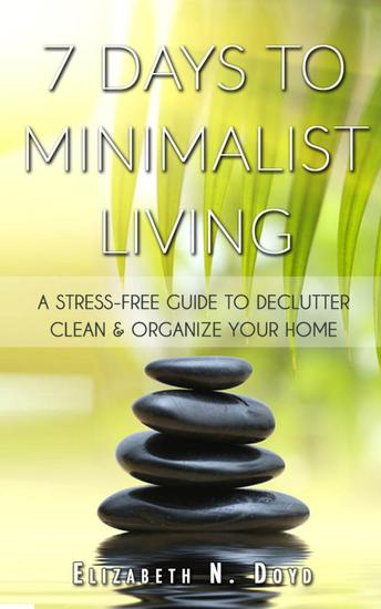 7 Days to Minimalist Living: A Stress-Free Guide to Declutter Clean & Organize Your Home & Your Life - cover