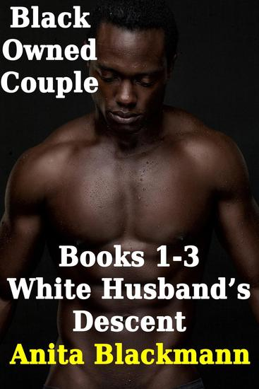 Black Owned Couple Books 1-3: White Husband's Descent - Black Owned Couple - cover