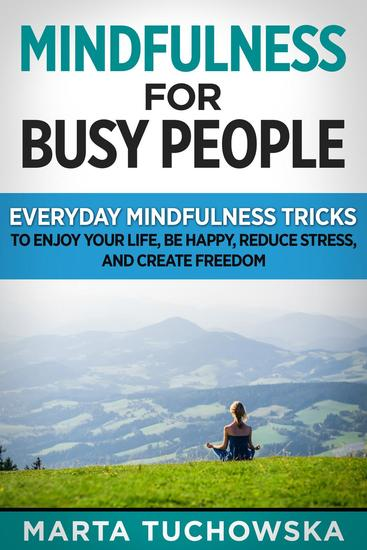 Mindfulness for Busy People: Everyday Mindfulness Tricks to Enjoy Your Life Be Happy Reduce Stress and Create Freedom - Meditation Mindfulness #5 - cover