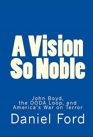 A Vision So Noble: John Boyd the OODA Loop and America's War on Terror - cover