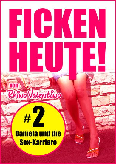 Ficken heute! 2 Daniela und die Sex-Karriere - von Rhino Valentino - cover