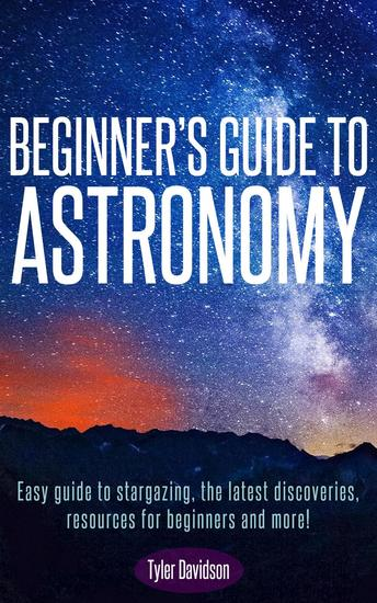 Beginner's Guide to Astronomy: Easy guide to stargazing the latest discoveries resources for beginners and more! - Astronomy for Beginners #1 - cover