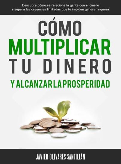 Cómo multiplicar tu dinero y alcanzar la prosperidad - Descubre cómo se relaciona la gente con el dinero y supera las creencias limitadas que te impiden generar riqueza - cover