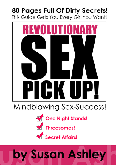Revolutionary Sex Pick Up - This Guide Gets You Every Girl You Want - In Minutes! - cover