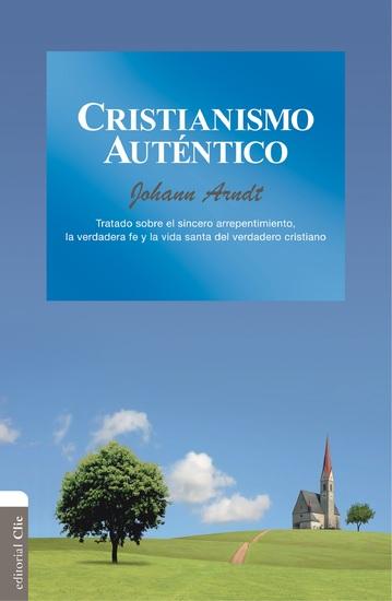 Cristianismo auténtico: Tratado sobre el sincero arrepentimiento la verdadera fe y la vida santa del verdadero cristiano - cover