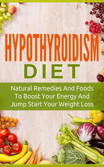 Hypothyroidism Diet: Natural Remedies And Foods To Boost Your Energy And Jump Start Your Weight Los - cover