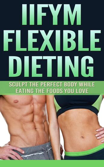 IIFYM Flexible Dieting: Sculpt The Perfect Body While Eating The Foods You Love - cover