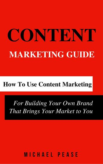 Content Marketing Guide: How to Use Content Marketing for Building Your Own Brand that Brings Your Market to You - Internet Marketing Guide #1 - cover