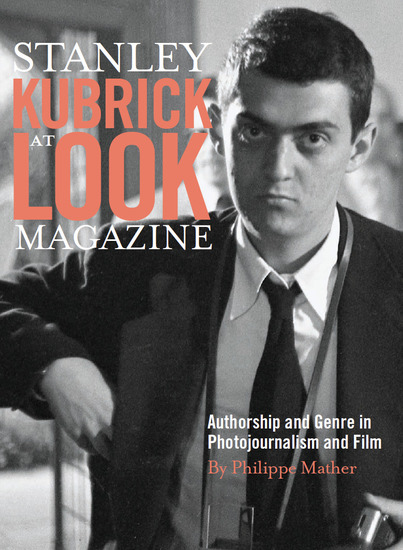 Stanley Kubrick at Look Magazine - Authorship and Genre in Photojournalism and Film - cover