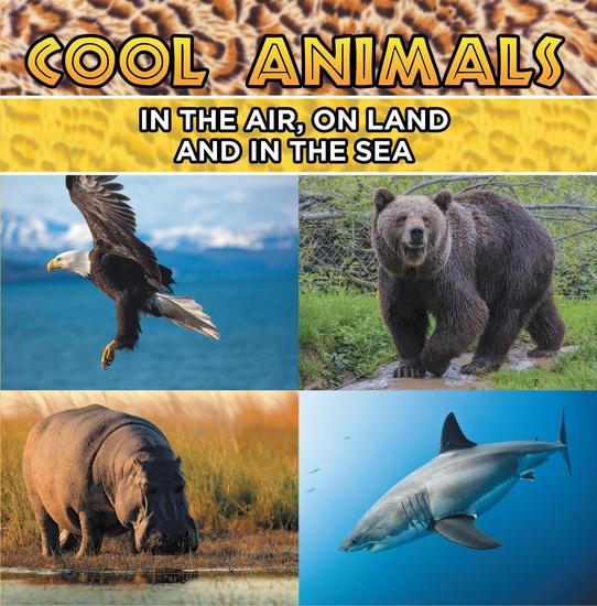 Cool Animals: In The Air On Land and In The Sea - Animal Encyclopedia for Kids - Wildlife - cover