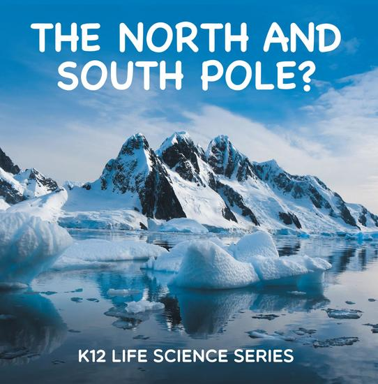 The North and South Pole? : K12 Life Science Series - Arctic Exploration and Antarctica Books - cover
