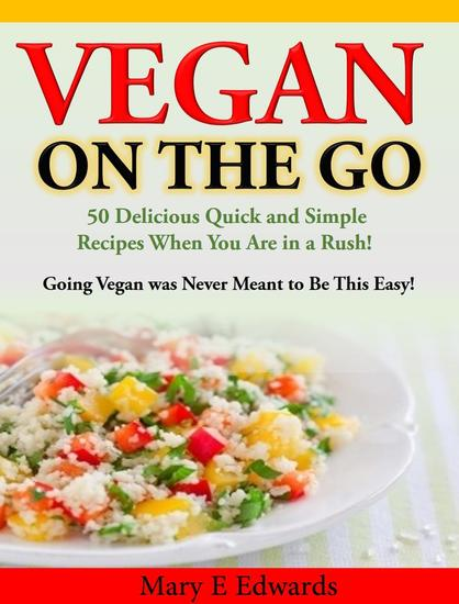 Vegan On the GO: 50 Delicious Quick and Simple Recipes When You Are in a Rush! Going Vegan was Never Meant to Be This Easy! - cover